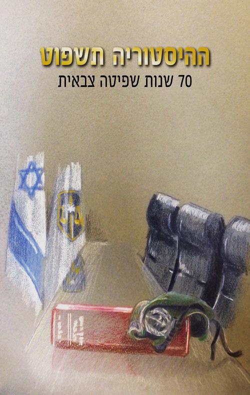 ההיסטוריה תשפוט | 70 שנות שפיטה צבאית מדינת ישראל